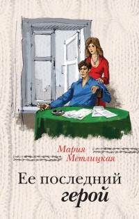 Мария метлицкая читать онлайн бесплатно ее последний герой