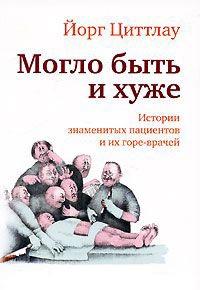 Книга « Могло быть и хуже. Истории знаменитых пациентов и их горе-врачей » - читать онлайн